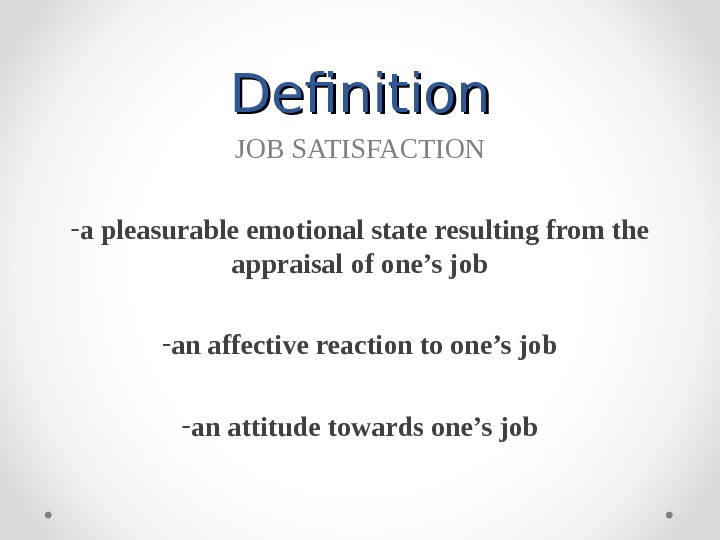 Definition JOB SATISFACTION - a pleasurable emotional state resulting from the appraisal of one's job -