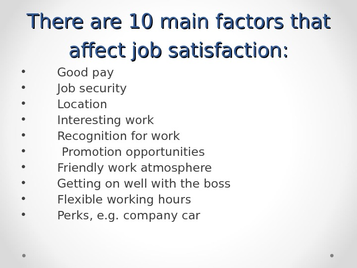 There are 10 main factors that affect job satisfaction:  • Good pay • Job security