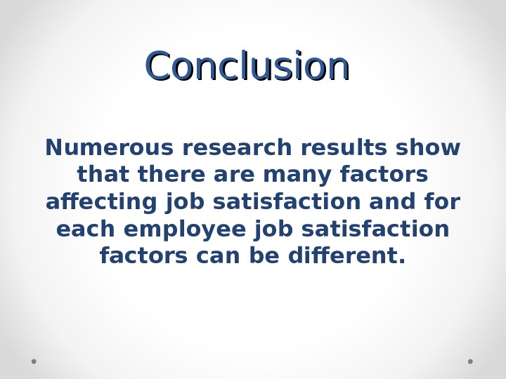 Conclusion Numerous research results show that there are many factors affecting job satisfaction and for each