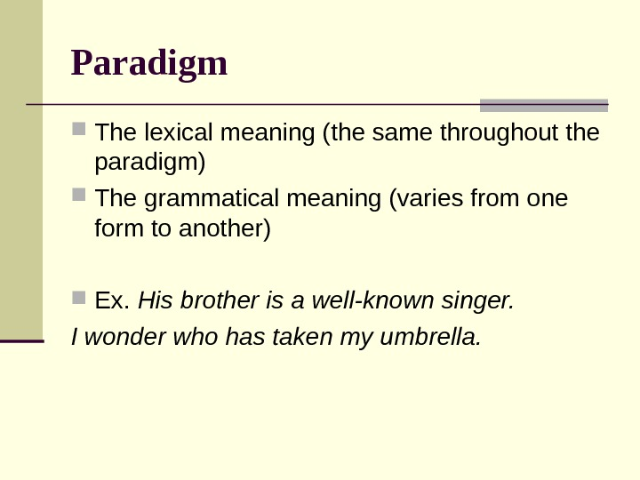 Paradigm The lexical meaning (the same throughout the paradigm) The grammatical meaning (varies from one form