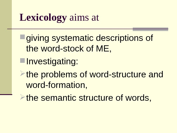 Lexicology  aims at giving systematic descriptions of the word-stock of ME,  Investigating:  the