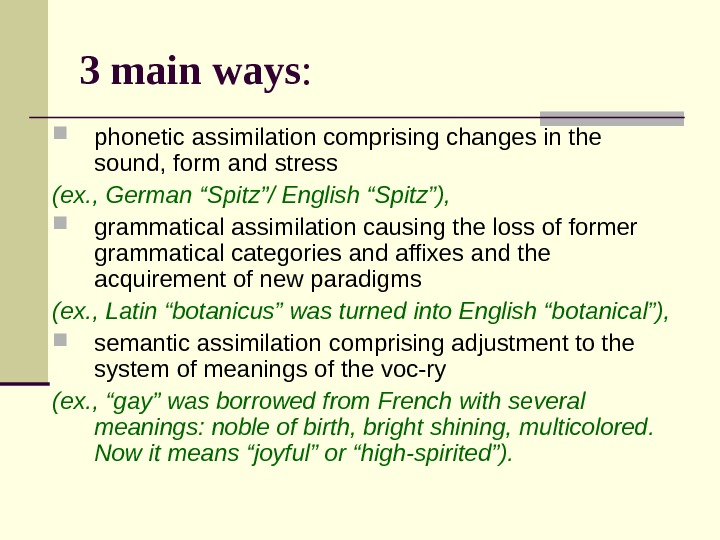 3 main ways : phonetic assimilation comprising changes in the sound, form and stress (ex. ,