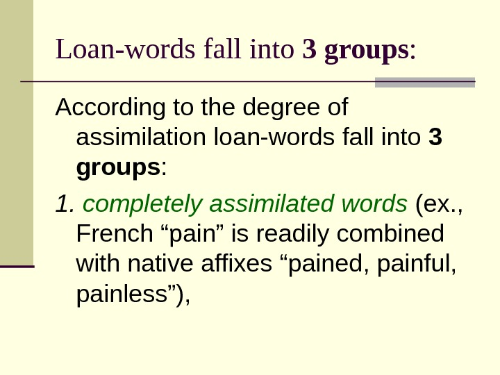 Loan-words fall into 3 groups :  According to the degree of assimilation loan-words fall into