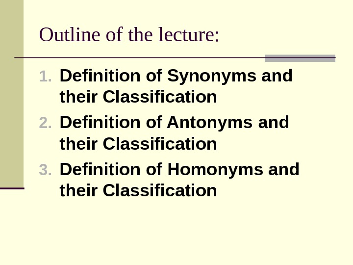 Outline of the lecture: 1. Definition of Synonyms and their Classification 2. Definition of Antonyms