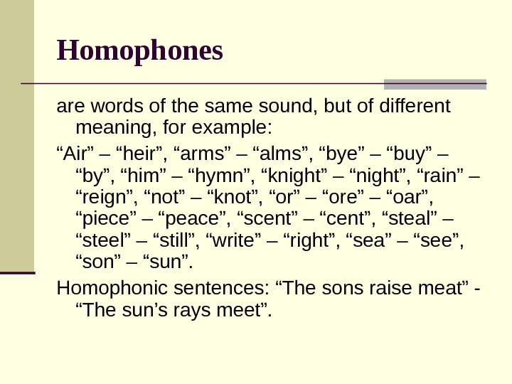 "Homophones  are words of the same sound, but of different meaning, for example: "" Air"""