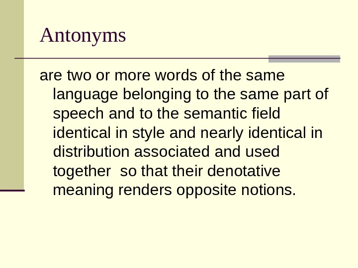Antonyms are two or more words of the same language belonging to the same part of