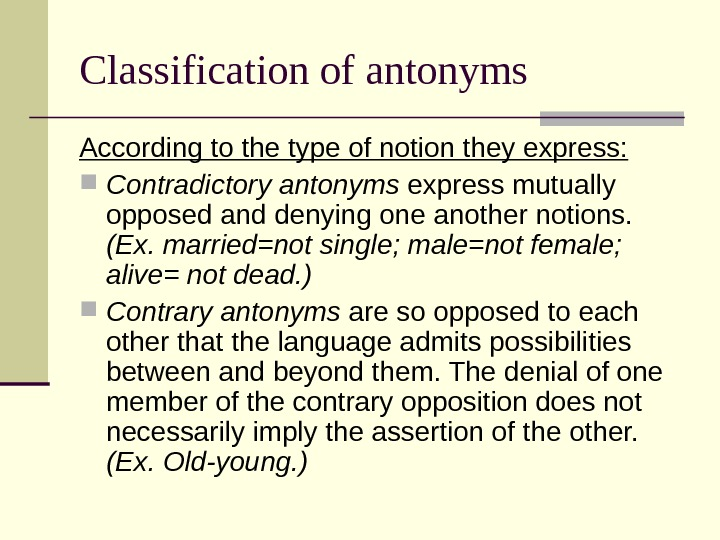 Classification of antonyms According to the type of notion they express:  Contradictory antonyms express mutually