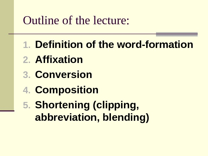 Outline of the lecture: 1. Definition of the word-formation 2. Affixation 3. Conversion 4. Composition 5.