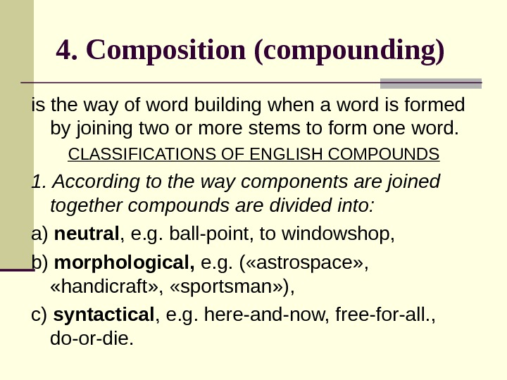 4. Composition (compounding)  is the way of word building when a word is formed by