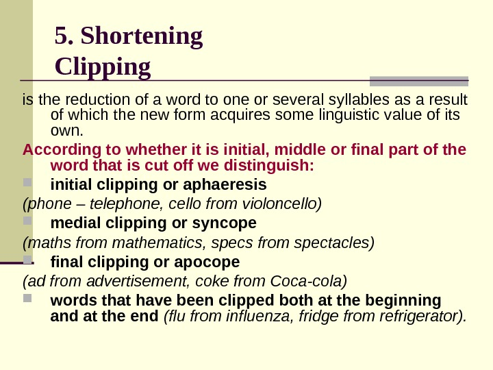 5. Shortening Clipping  is the reduction of a word to one or several syllables as