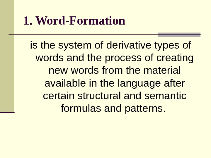 1. Word-Formation  is the system of derivative types of words and the process of creating