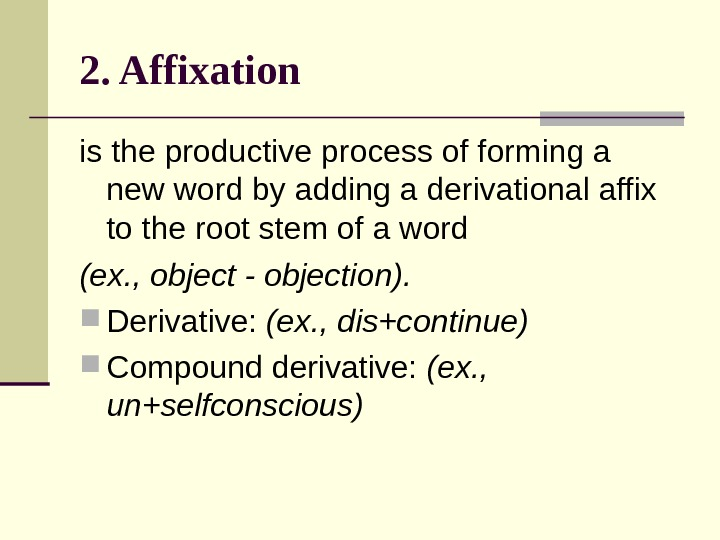 2. Affixation  is the productive process of forming a new word by adding a derivational