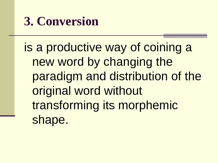 3. Conversion  is  a productive way of coining a new word by changing the