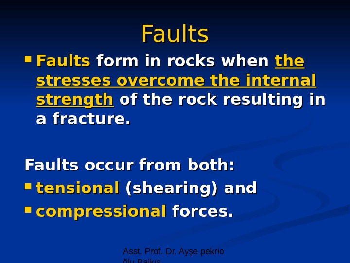 Asst. Prof. Dr. Ayşe pekrio ğlu Balkıs Faults form in rocks when the stresses overcome