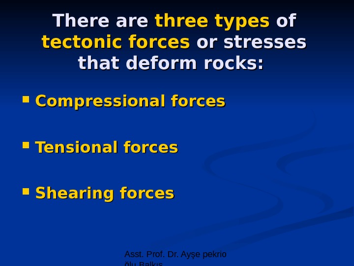 Asst. Prof. Dr. Ayşe pekrio ğlu Balkıs. There are three types of of tectonic forces