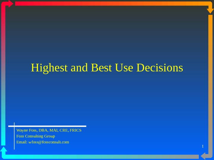 1 Highest and Best Use Decisions Wayne Foss, DBA, MAI, CRE, FRICS Foss Consulting Group Email: