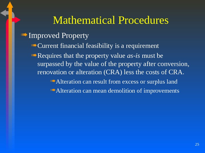 25 Mathematical Procedures Improved Property Current financial feasibility is a requirement Requires that the property value