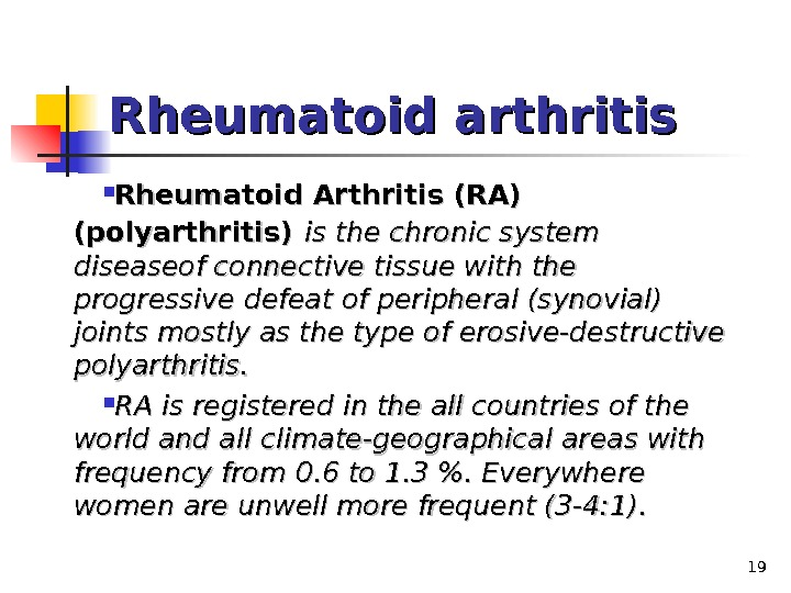19 Rheumatoid arthritis Rheumatoid Arthritis (RA) (polyarthritis)  is the chronic system diseaseof connective tissue with
