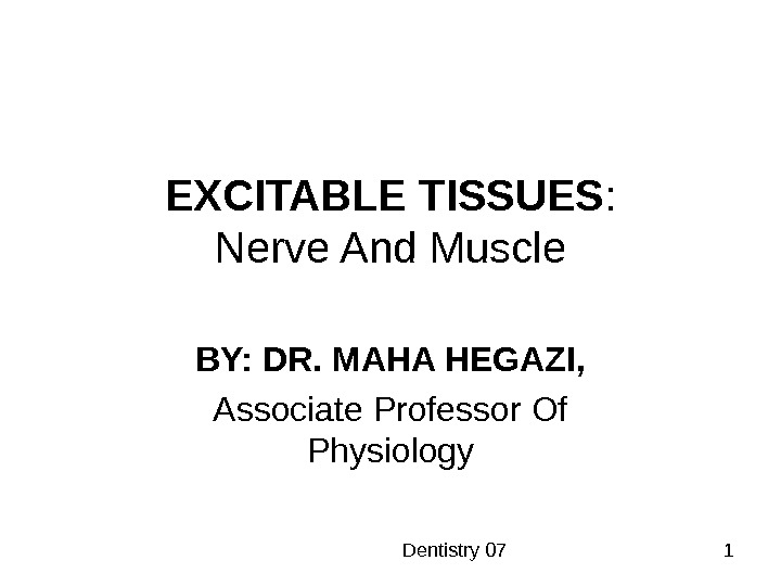 Dentistry 07 1 EXCITABLE TISSUES : Nerve And Muscle BY: DR. MAHA HEGAZI, Associate Professor