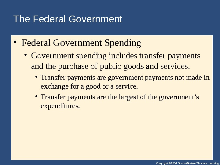 Copyright © 2004 South-Western/Thomson Learning. The Federal Government  • Federal. Government. Spending • Governmentspendingincludestransferpayments andthepurchaseofpublicgoodsandservices.