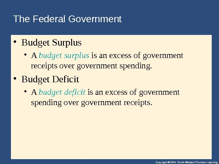 Copyright © 2004 South-Western/Thomson Learning. The Federal Government • Budget. Surplus • A budget surplus isanexcessofgovernment