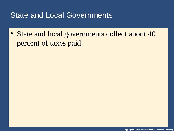 Copyright © 2004 South-Western/Thomson Learning. State and Local Governments • Stateandlocalgovernmentscollectabout 40 percentoftaxespaid.