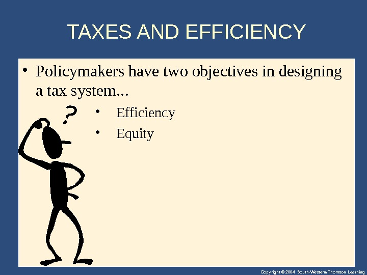 Copyright © 2004 South-Western/Thomson Learning. TAXES AND EFFICIENCY • Policymakershavetwoobjectivesindesigning ataxsystem. . .  • Efficiency