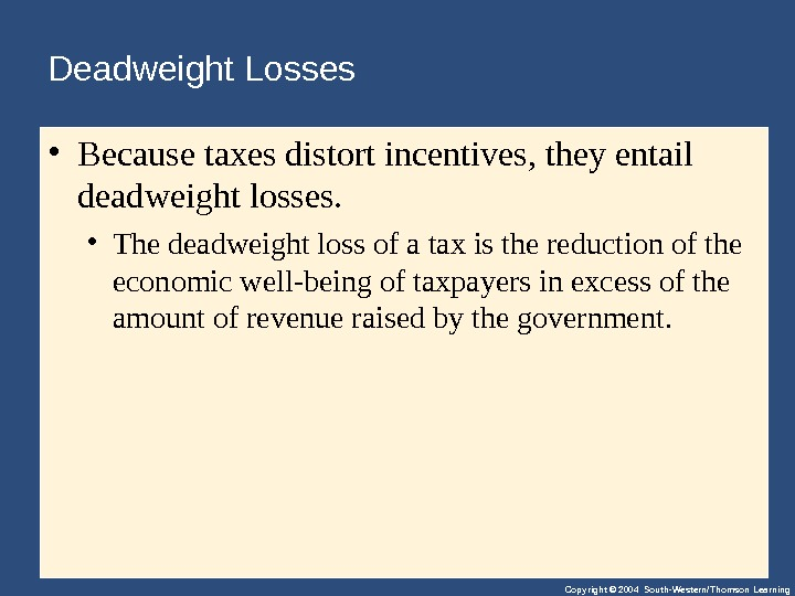 Copyright © 2004 South-Western/Thomson Learning. Deadweight Losses • Becausetaxesdistortincentives, theyentail deadweightlosses.  • Thedeadweightlossofataxisthereductionofthe economicwell-beingoftaxpayersinexcessofthe amountofrevenueraisedbythegovernment.
