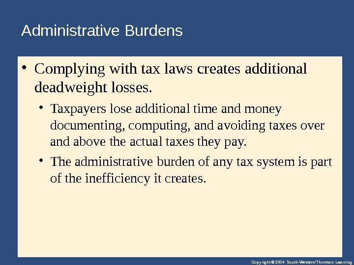 Copyright © 2004 South-Western/Thomson Learning. Administrative Burdens • Complyingwithtaxlawscreatesadditional deadweightlosses.  • Taxpayersloseadditionaltimeandmoney documenting, computing, andavoidingtaxesover