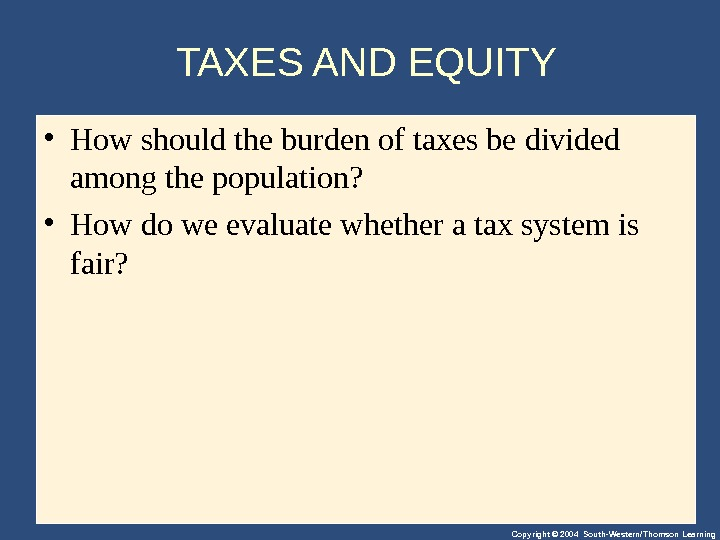 Copyright © 2004 South-Western/Thomson Learning. TAXES AND EQUITY • Howshouldtheburdenoftaxesbedivided amongthepopulation?  • Howdoweevaluatewhetherataxsystemis fair?