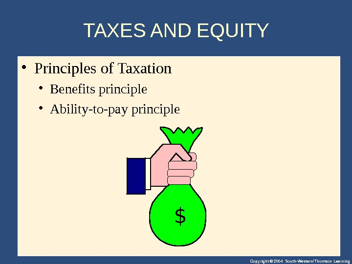 Copyright © 2004 South-Western/Thomson Learning. TAXES AND EQUITY  • Principlesof. Taxation • Benefitsprinciple • Ability-to-payprinciple
