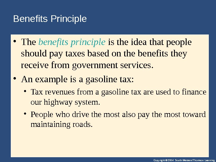 Copyright © 2004 South-Western/Thomson Learning. Benefits Principle • The benefits principle istheideathatpeople shouldpaytaxesbasedonthebenefitsthey receivefromgovernmentservices.  •