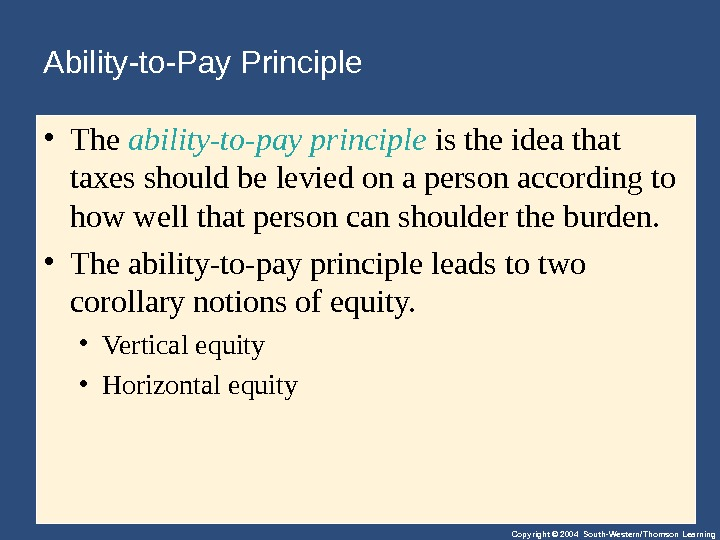 Copyright © 2004 South-Western/Thomson Learning. Ability-to-Pay Principle • The ability-to-pay principle istheideathat taxesshouldbeleviedonapersonaccordingto howwellthatpersoncanshouldertheburden.  •