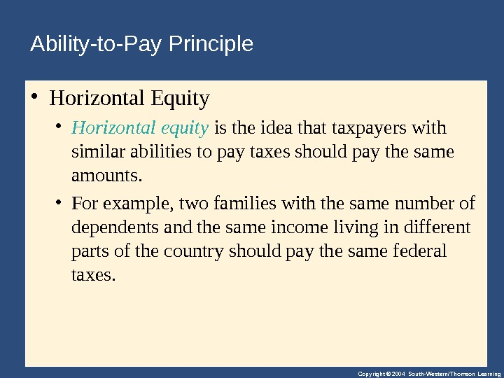 Copyright © 2004 South-Western/Thomson Learning. Ability-to-Pay Principle  • Horizontal. Equity • Horizontal equity istheideathattaxpayerswith similarabilitiestopaytaxesshouldpaythesame