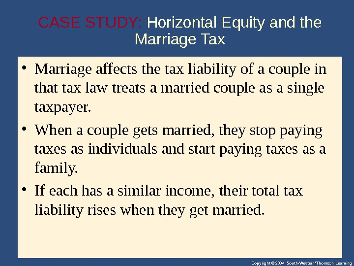 Copyright © 2004 South-Western/Thomson Learning. CASE STUDY:  Horizontal Equity and the Marriage Tax • Marriageaffectsthetaxliabilityofacouplein