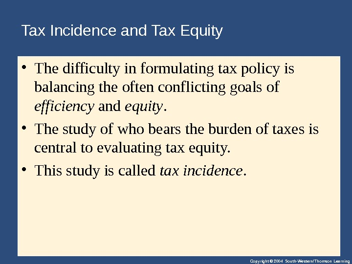 Copyright © 2004 South-Western/Thomson Learning. Tax Incidence and Tax Equity • Thedifficultyinformulatingtaxpolicyis balancingtheoftenconflictinggoalsof efficiency and equity.