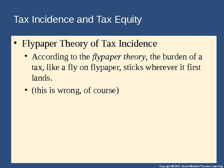 Copyright © 2004 South-Western/Thomson Learning. Tax Incidence and Tax Equity  • Flypaper. Theoryof. Tax. Incidence