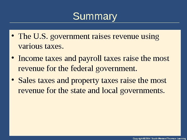 Copyright © 2004 South-Western/Thomson Learning. Summary • The. U. S. governmentraisesrevenueusing varioustaxes.  • Incometaxesandpayrolltaxesraisethemost revenueforthefederalgovernment.