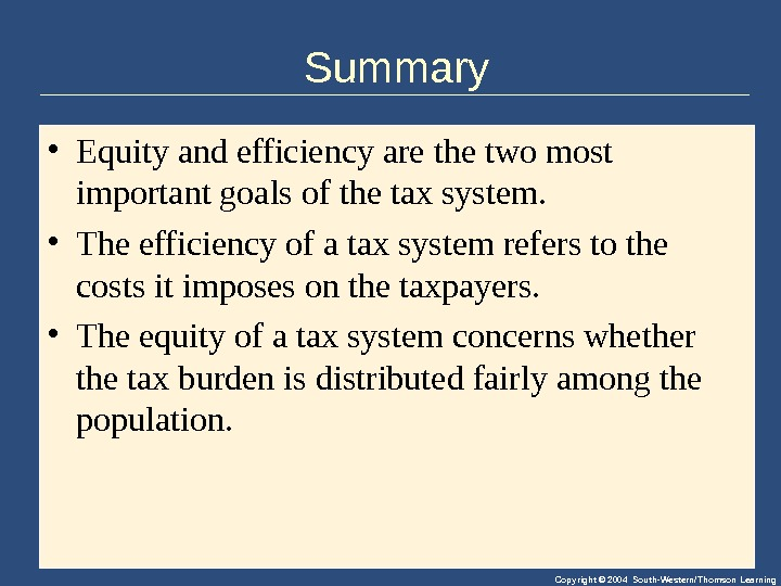 Copyright © 2004 South-Western/Thomson Learning. Summary • Equityandefficiencyarethetwomost importantgoalsofthetaxsystem.  • Theefficiencyofataxsystemreferstothe costsitimposesonthetaxpayers.  • Theequityofataxsystemconcernswhether
