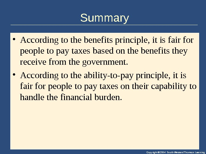 Copyright © 2004 South-Western/Thomson Learning. Summary • Accordingtothebenefitsprinciple, itisfairfor peopletopaytaxesbasedonthebenefitsthey receivefromthegovernment.  • Accordingtotheability-to-payprinciple, itis fairforpeopletopaytaxesontheircapabilityto