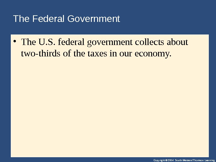 Copyright © 2004 South-Western/Thomson Learning. The Federal Government  • The. U. S. federalgovernmentcollectsabout two-thirdsofthetaxesinoureconomy.
