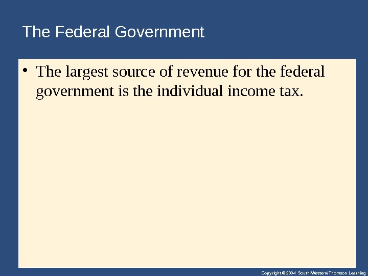 Copyright © 2004 South-Western/Thomson Learning. The Federal Government  • Thelargestsourceofrevenueforthefederal governmentistheindividualincometax.