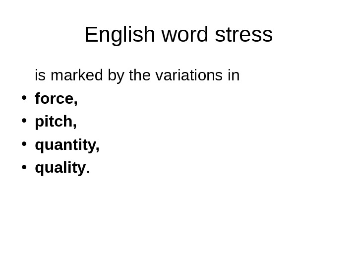 English word stress is marked by the variations in • force,  • pitch,