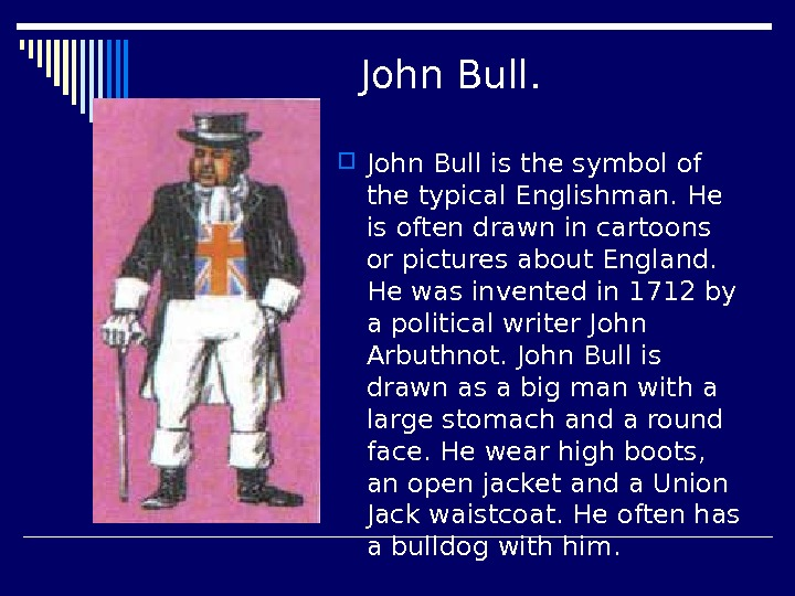 John Bull is the symbol of the typical Englishman. He is often drawn in