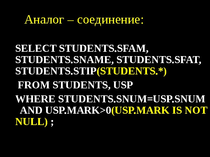Аналог  – соединение:  • SELECT STUDENTS. SFAM,  STUDENTS. SNAME, STUDENTS. SFAT,