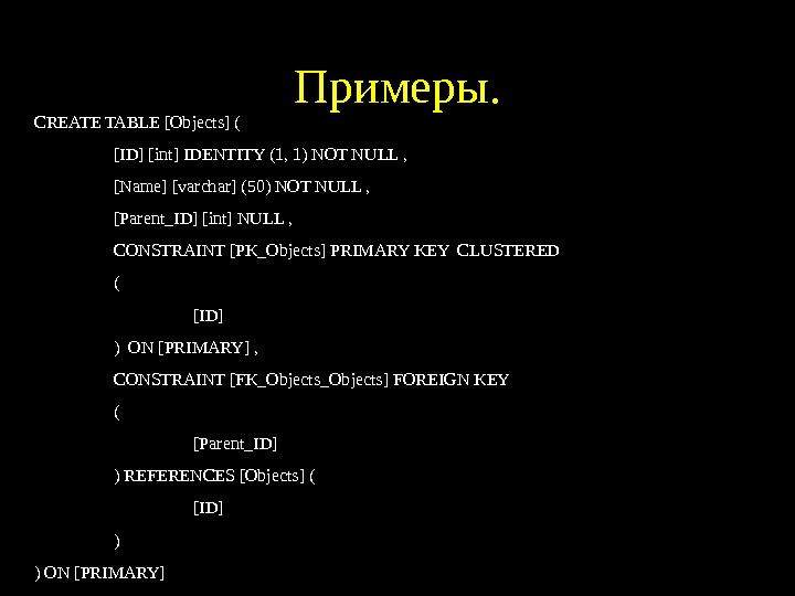 Примеры. CREATE TABLE [Objects] ( [ID] [int] IDENTITY (1, 1) NOT NULL , [Name]