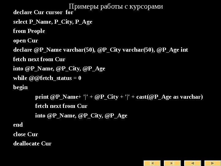 Примеры работы с курсорами declare Cur cursor for select P_Name, P_City, P_Age from People