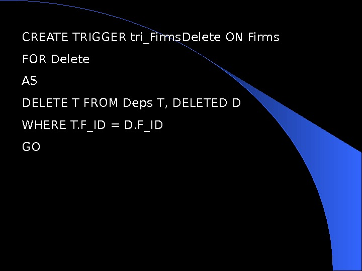 CREATE TRIGGER tri_Firms. Delete ON Firms FOR Delete AS DELETE T FROM Deps T, DELETED