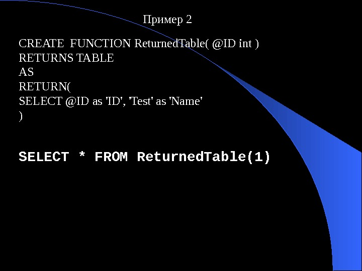 Пример 2 CREATE FUNCTION Returned. Table( @ID int ) RETURNS TABLE AS RETURN( SELECT