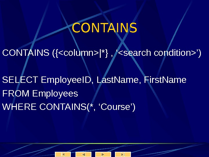 CONTAINS ({column|*} , 'search condition') SELECT Employee. ID, Last. Name, First. Name FROM Employees